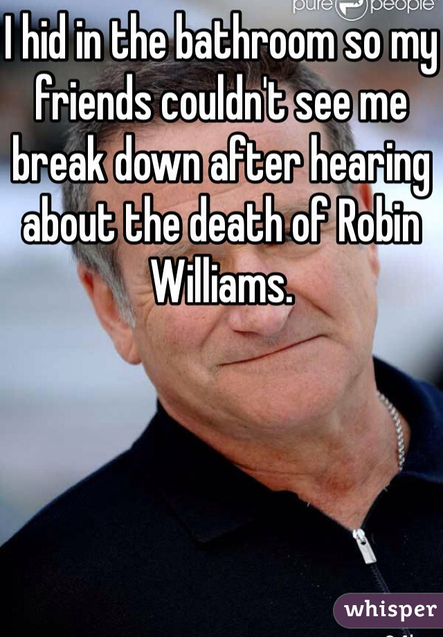I hid in the bathroom so my friends couldn't see me break down after hearing about the death of Robin Williams.