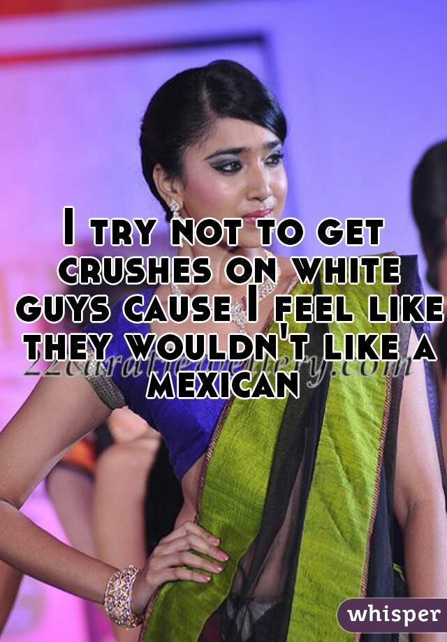 I try not to get crushes on white guys cause I feel like they wouldn't like a mexican