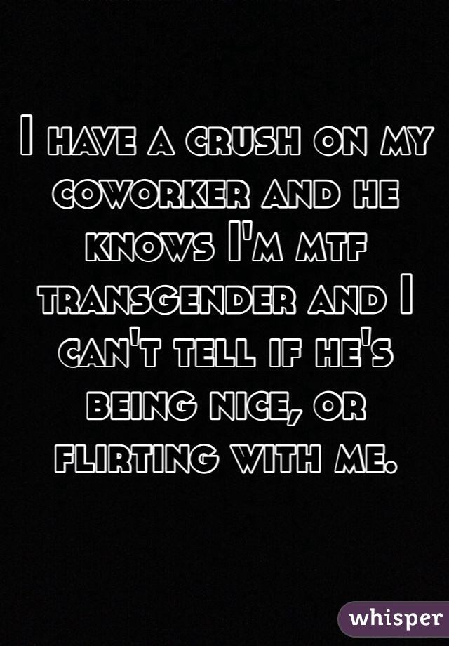 I have a crush on my coworker and he knows I'm mtf transgender and I can't tell if he's being nice, or flirting with me.