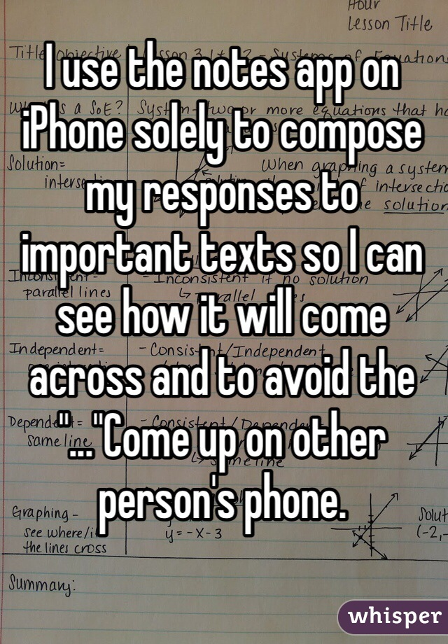 """I use the notes app on iPhone solely to compose my responses to important texts so I can see how it will come across and to avoid the """"...""""Come up on other person's phone."""