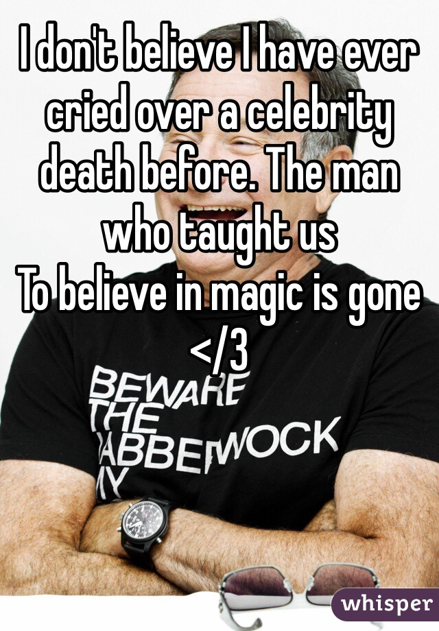 I don't believe I have ever cried over a celebrity death before. The man who taught us To believe in magic is gone </3