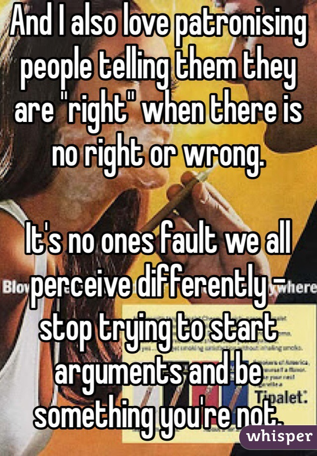 """And I also love patronising people telling them they are """"right"""" when there is no right or wrong.   It's no ones fault we all perceive differently - stop trying to start arguments and be something you're not."""