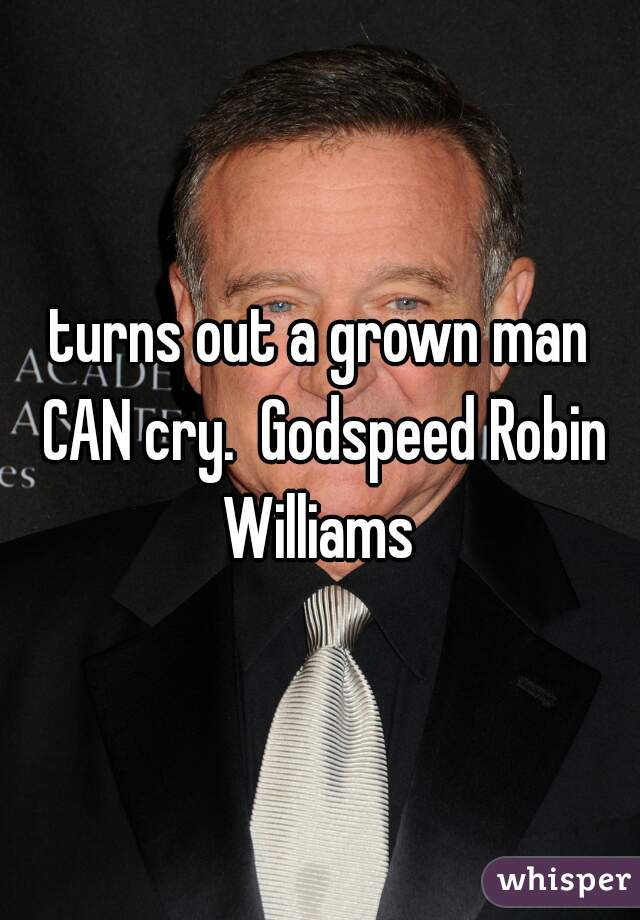 turns out a grown man CAN cry.  Godspeed Robin Williams
