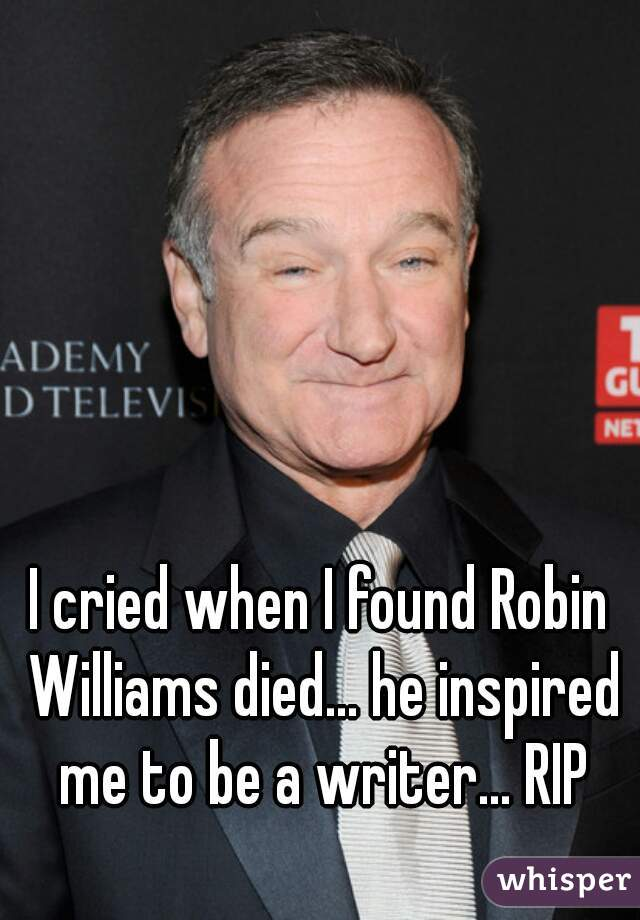 I cried when I found Robin Williams died... he inspired me to be a writer... RIP