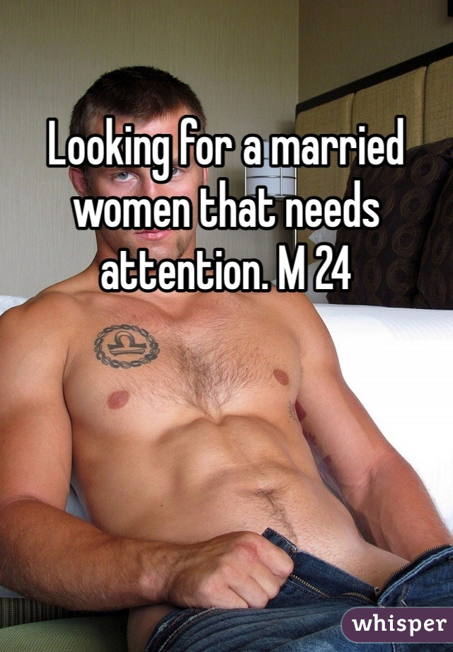 Looking for a married women that needs attention. M 24