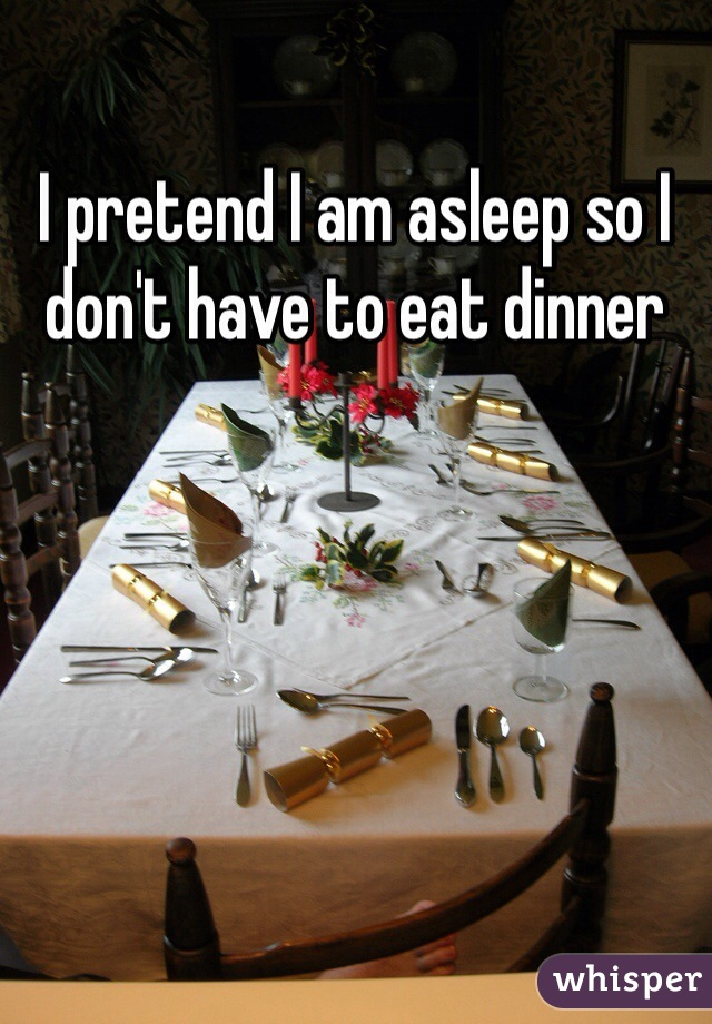 I pretend I am asleep so I don't have to eat dinner
