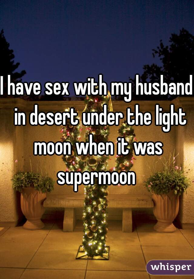 I have sex with my husband  in desert under the light moon when it was supermoon