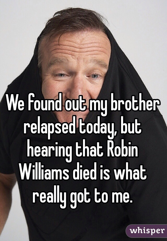 We found out my brother relapsed today, but hearing that Robin Williams died is what really got to me.
