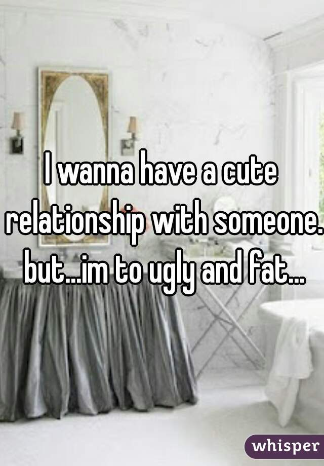 I wanna have a cute relationship with someone. but...im to ugly and fat...