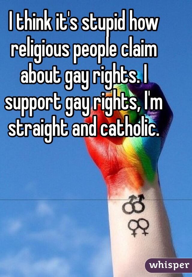 I think it's stupid how religious people claim about gay rights. I support gay rights, I'm straight and catholic.