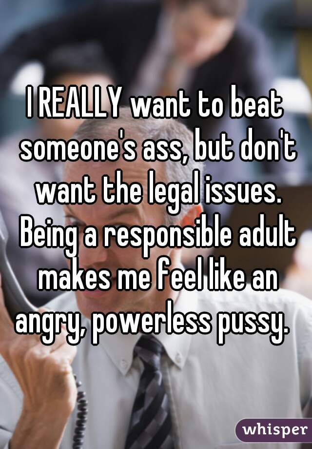 I REALLY want to beat someone's ass, but don't want the legal issues. Being a responsible adult makes me feel like an angry, powerless pussy.
