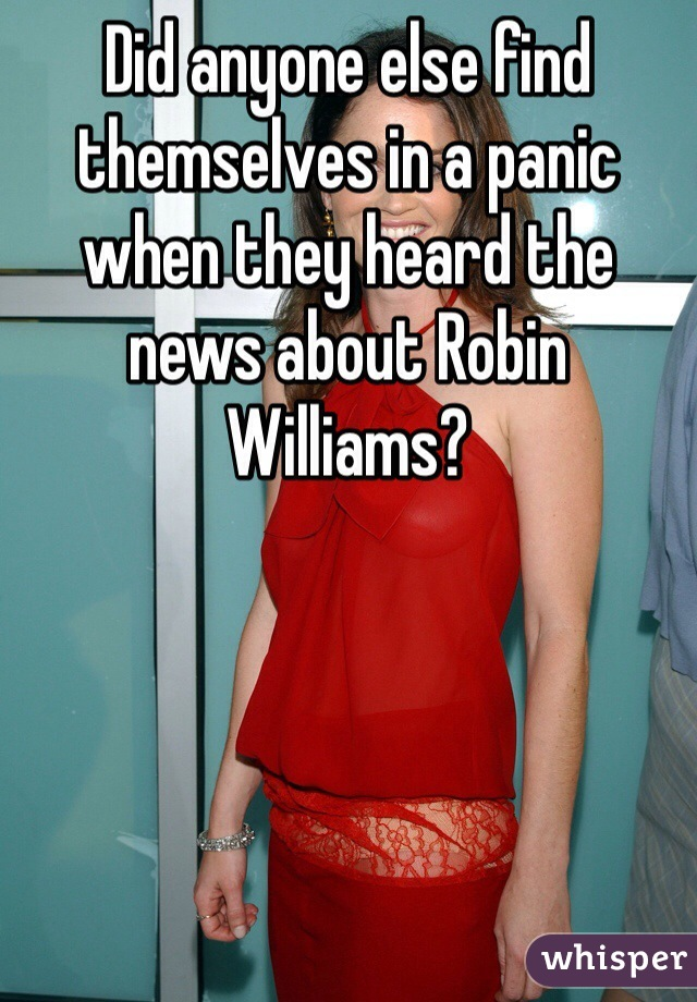 Did anyone else find themselves in a panic when they heard the news about Robin Williams?