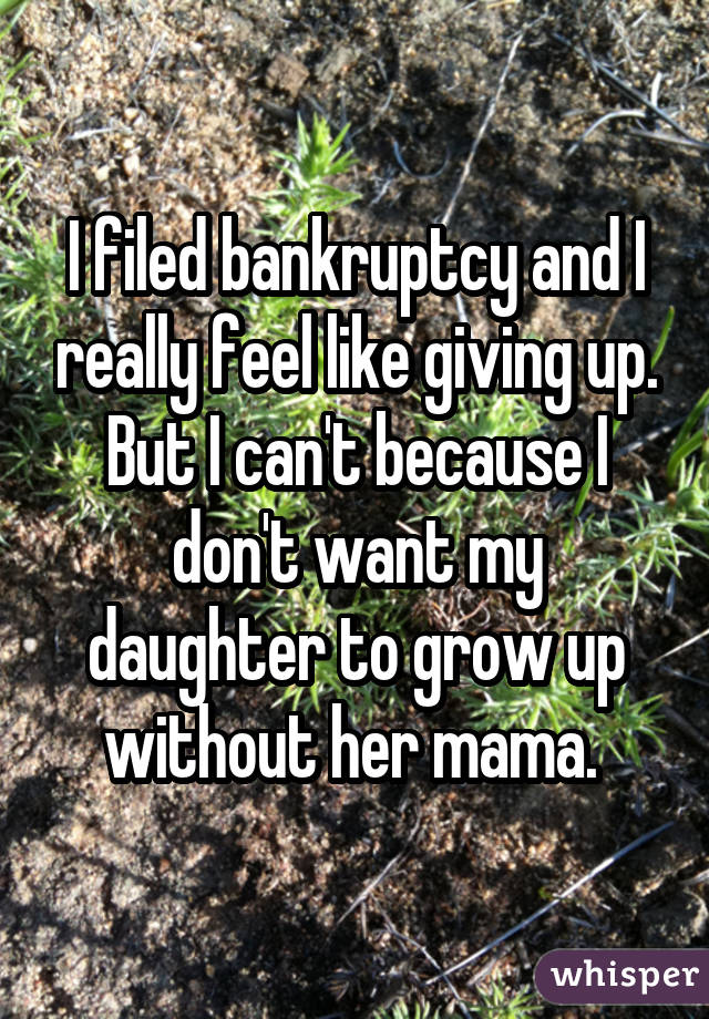 I filed bankruptcy and I really feel like giving up. But I can't because I don't want my daughter to grow up without her mama.