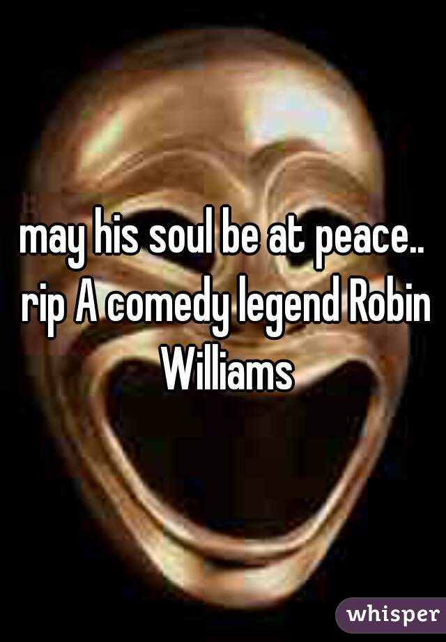 may his soul be at peace.. rip A comedy legend Robin Williams