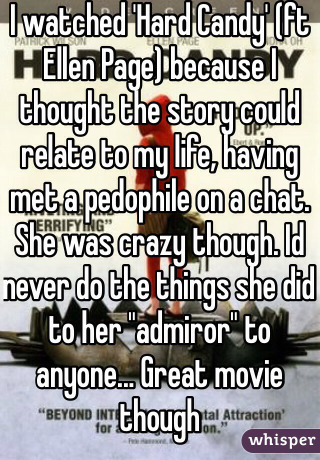 """I watched 'Hard Candy' (ft Ellen Page) because I thought the story could relate to my life, having met a pedophile on a chat. She was crazy though. Id never do the things she did to her """"admiror"""" to anyone... Great movie though"""
