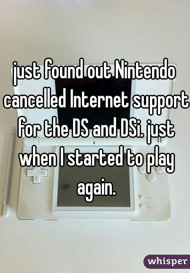 just found out Nintendo cancelled Internet support for the DS and DSi. just when I started to play again.