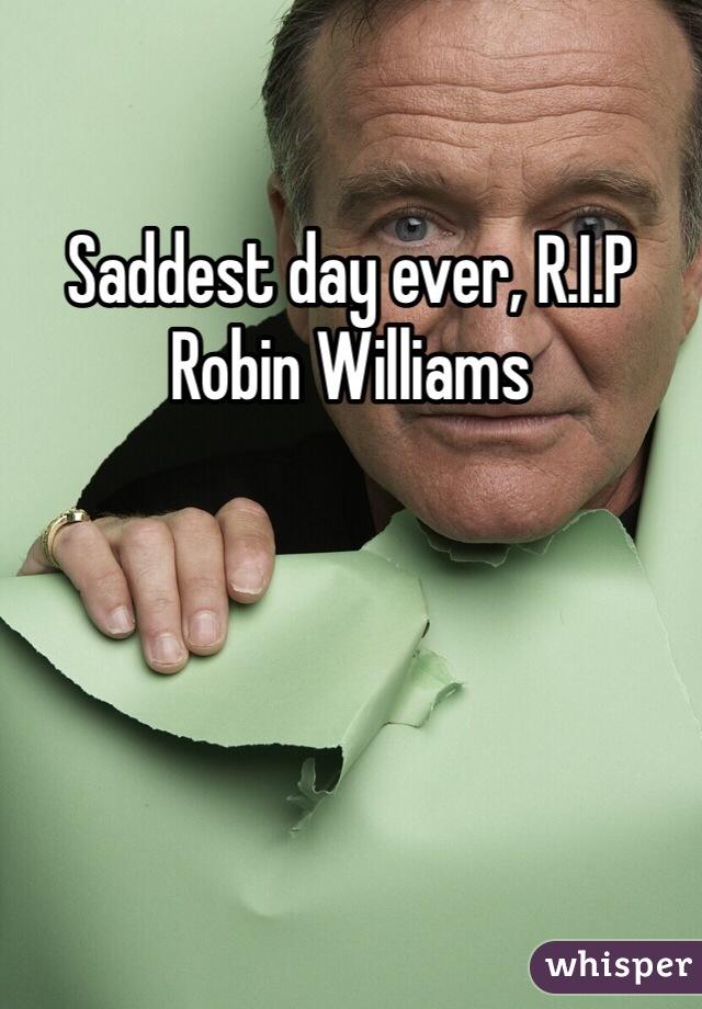 Saddest day ever, R.I.P Robin Williams