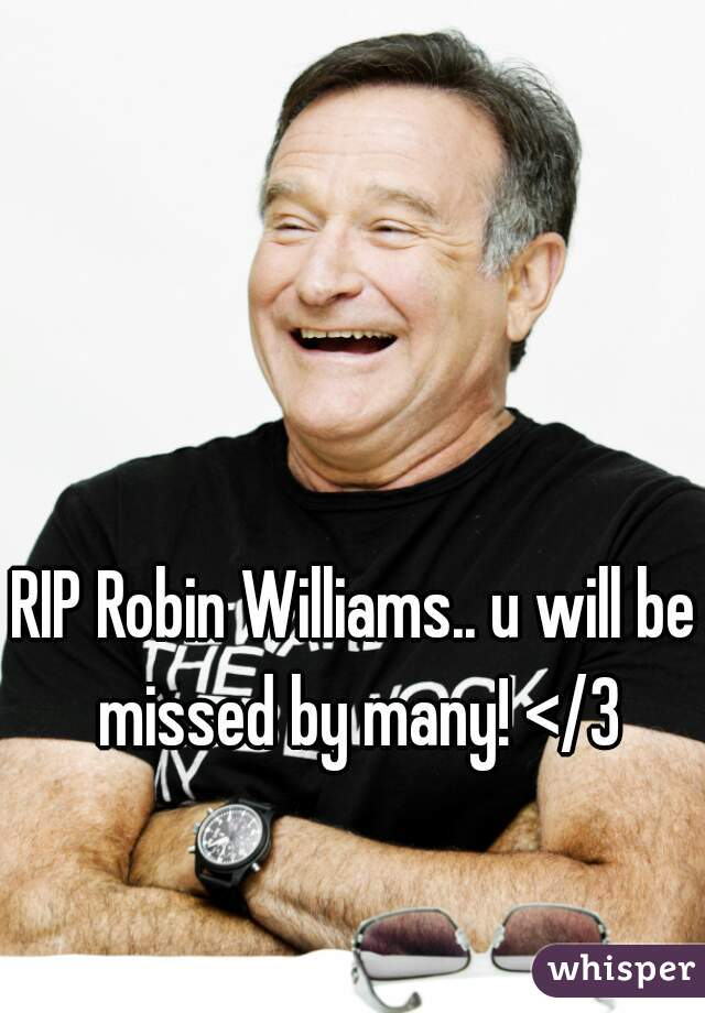 RIP Robin Williams.. u will be missed by many! </3