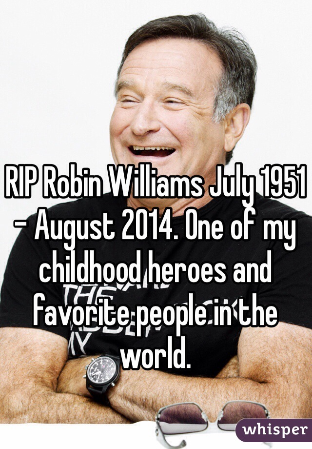 RIP Robin Williams July 1951 - August 2014. One of my childhood heroes and favorite people in the world.