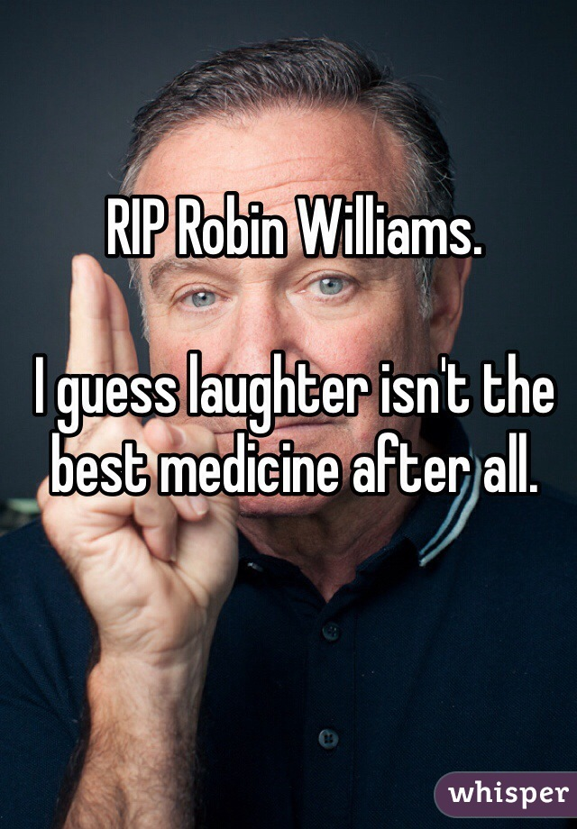 RIP Robin Williams.  I guess laughter isn't the best medicine after all.