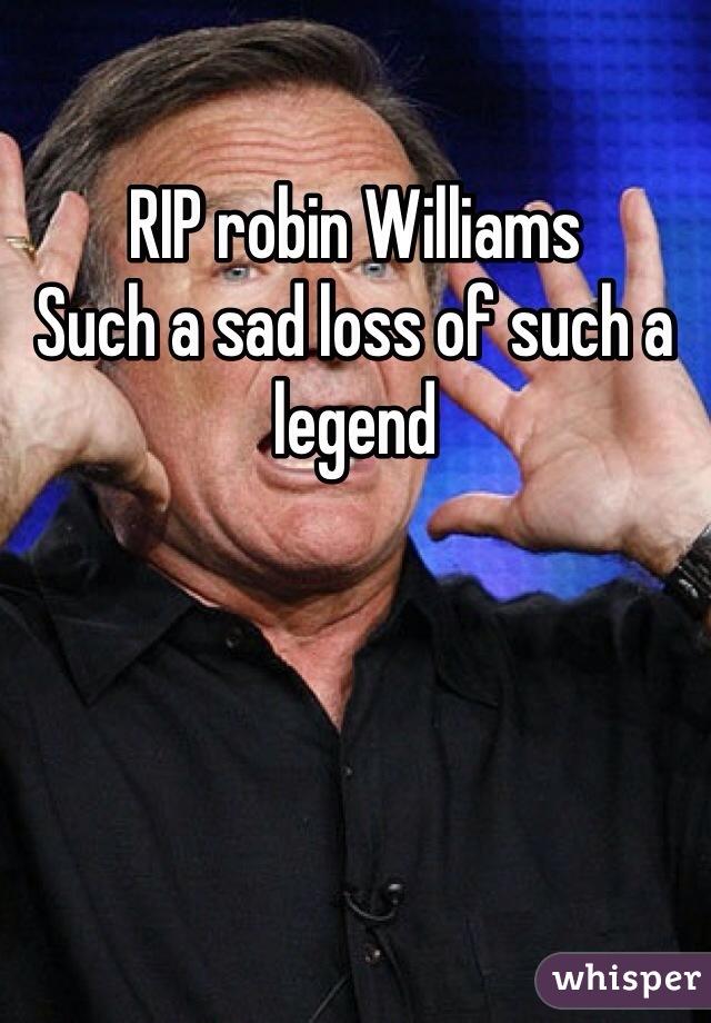 RIP robin Williams Such a sad loss of such a legend