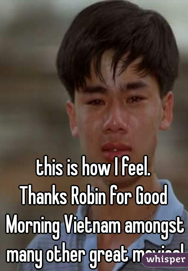 this is how I feel.  Thanks Robin for Good Morning Vietnam amongst many other great movies!