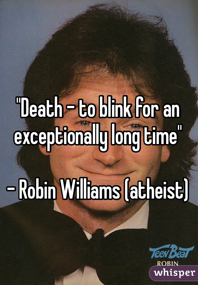"""""""Death - to blink for an exceptionally long time""""  - Robin Williams (atheist)"""