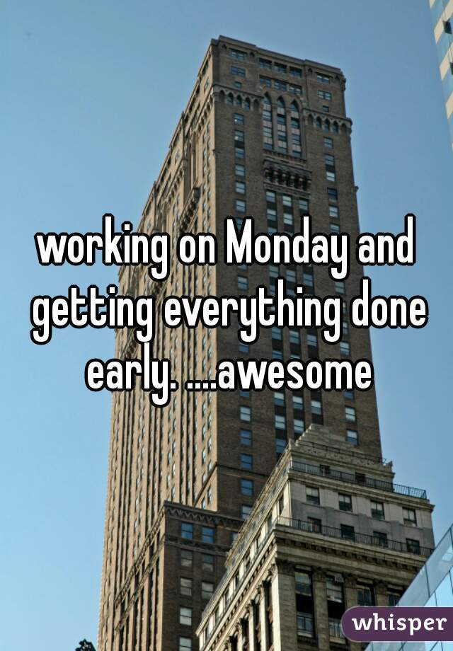 working on Monday and getting everything done early. ....awesome