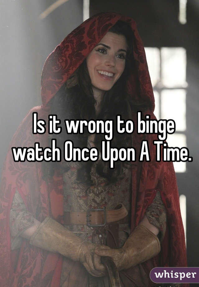 Is it wrong to binge watch Once Upon A Time.