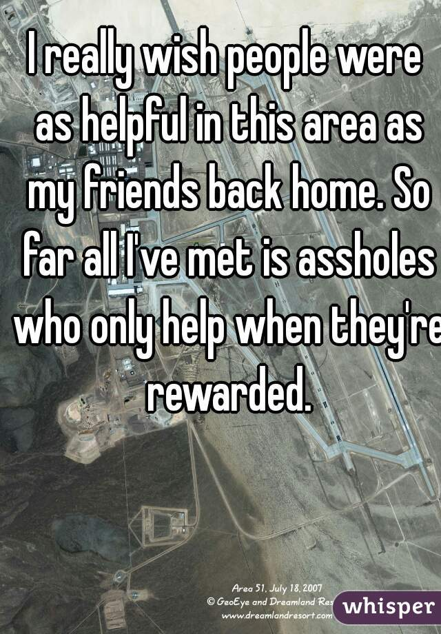 I really wish people were as helpful in this area as my friends back home. So far all I've met is assholes who only help when they're rewarded.