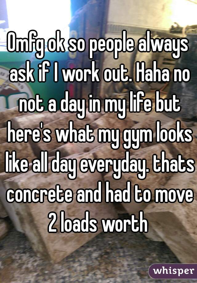 Omfg ok so people always ask if I work out. Haha no not a day in my life but here's what my gym looks like all day everyday. thats concrete and had to move 2 loads worth
