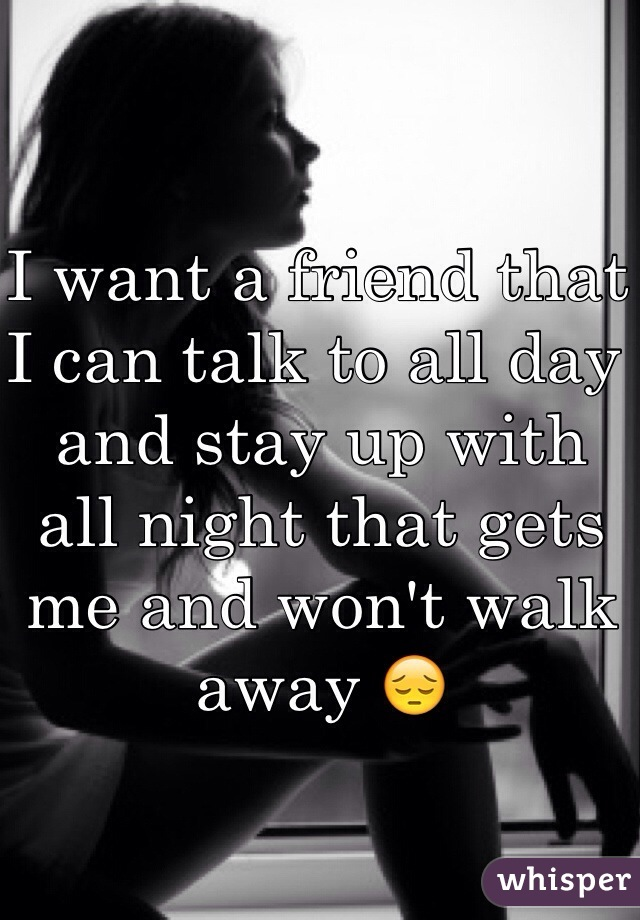 I want a friend that I can talk to all day and stay up with all night that gets me and won't walk away 😔