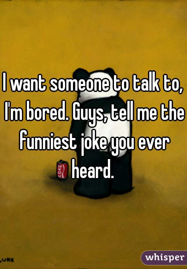 I want someone to talk to, I'm bored. Guys, tell me the funniest joke you ever heard.