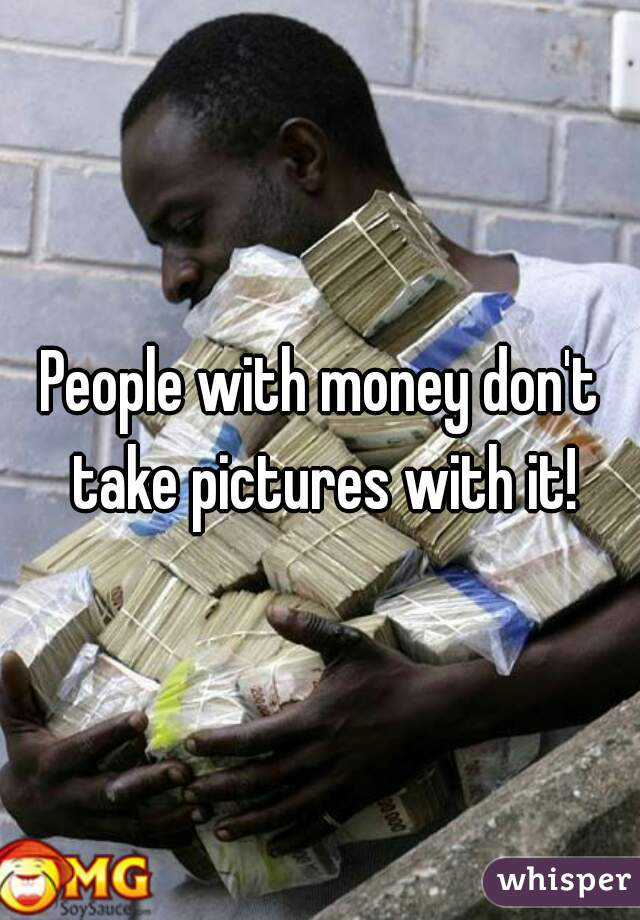 People with money don't take pictures with it!