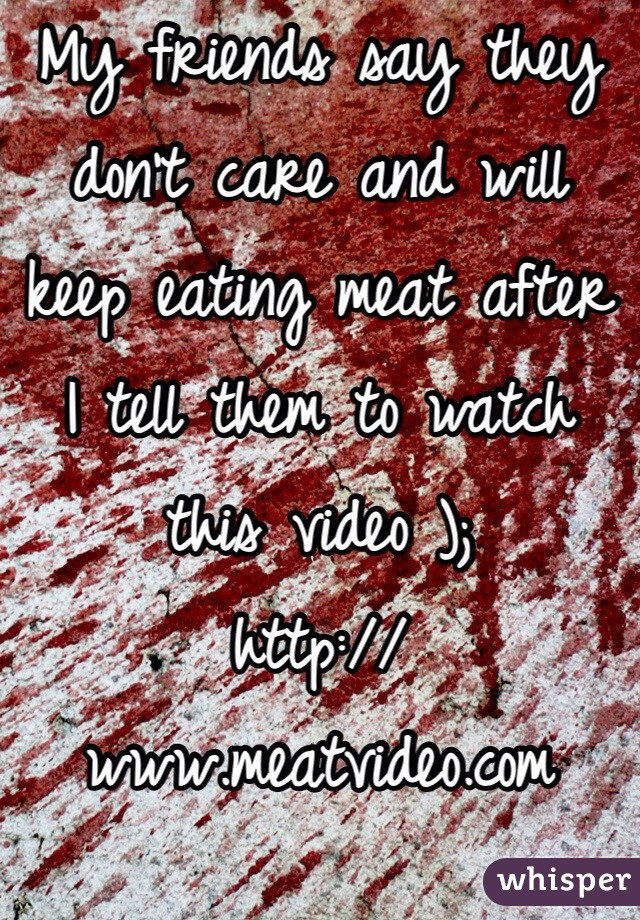 My friends say they don't care and will keep eating meat after I tell them to watch this video ); http://www.meatvideo.com