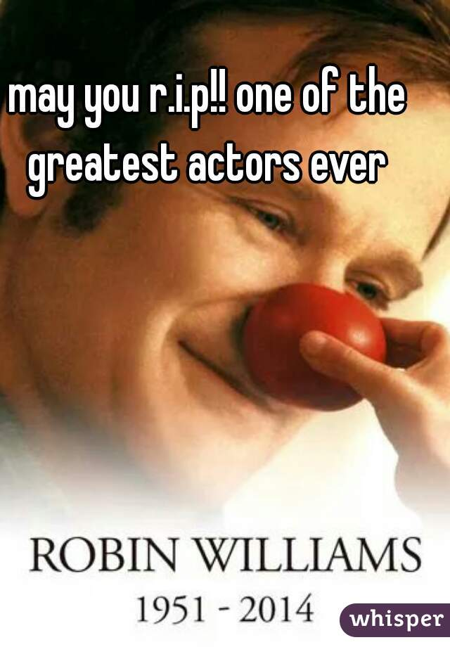 may you r.i.p!! one of the greatest actors ever