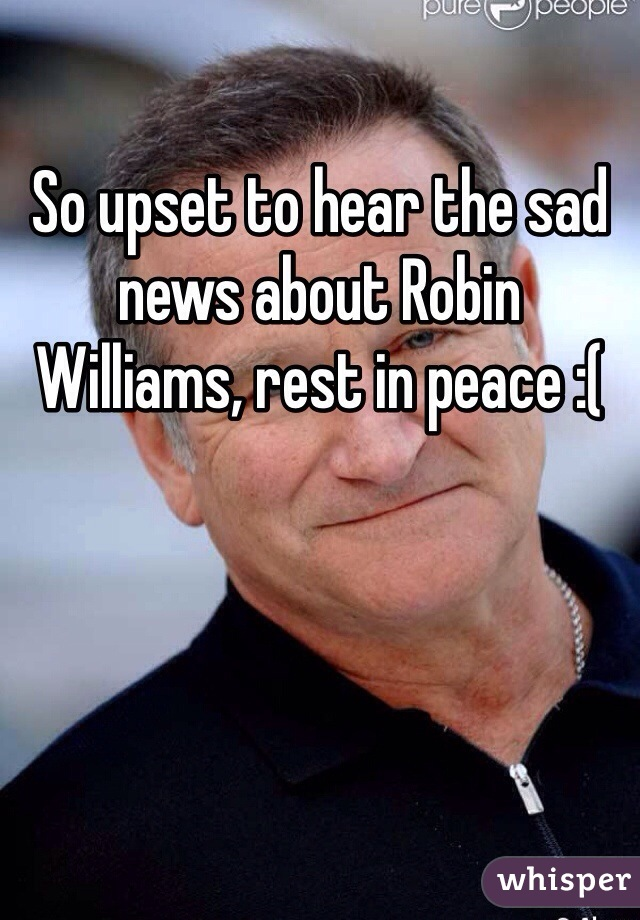 So upset to hear the sad news about Robin Williams, rest in peace :(
