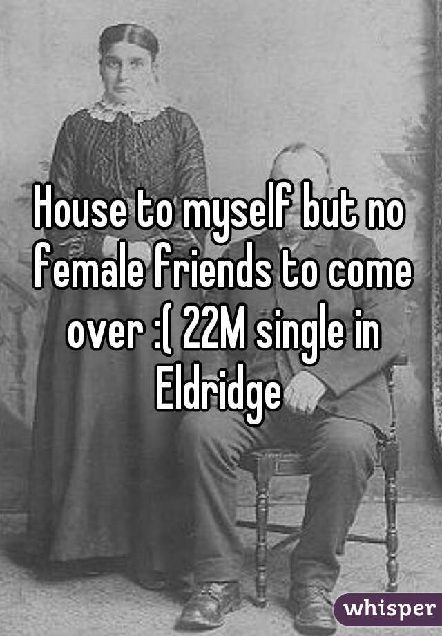 House to myself but no female friends to come over :( 22M single in Eldridge
