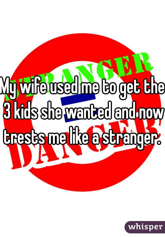 My wife used me to get the 3 kids she wanted and now trests me like a stranger.