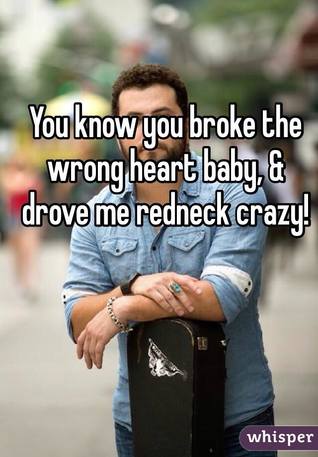 You know you broke the wrong heart baby, & drove me redneck crazy!