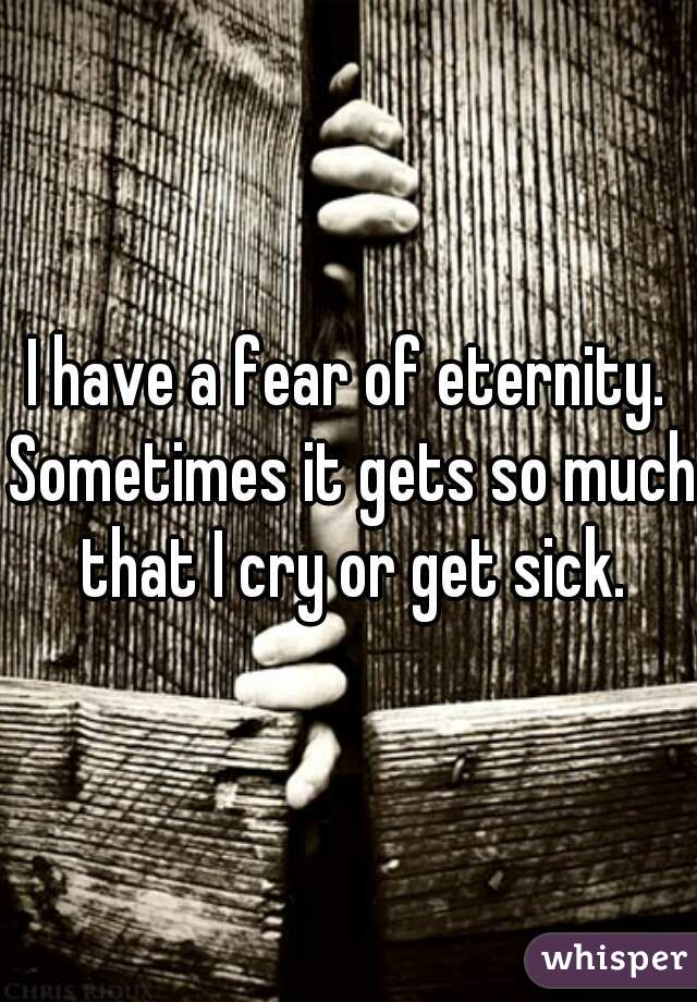 I have a fear of eternity. Sometimes it gets so much that I cry or get sick.