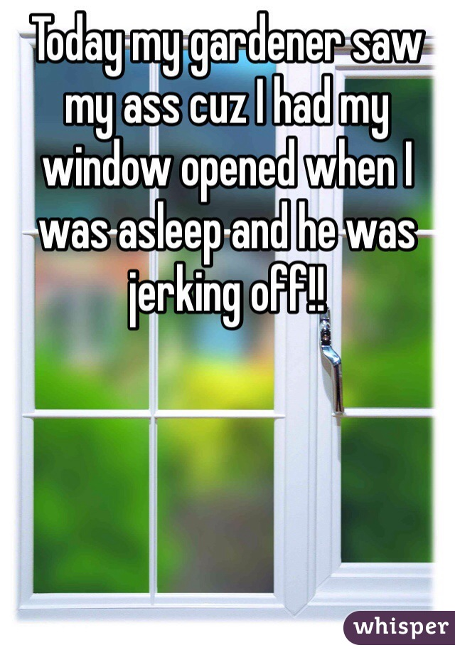 Today my gardener saw my ass cuz I had my window opened when I was asleep and he was jerking off!!