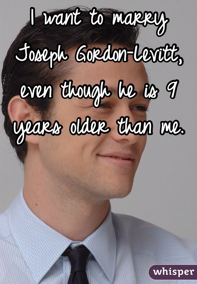 I want to marry Joseph Gordon-Levitt, even though he is 9 years older than me.
