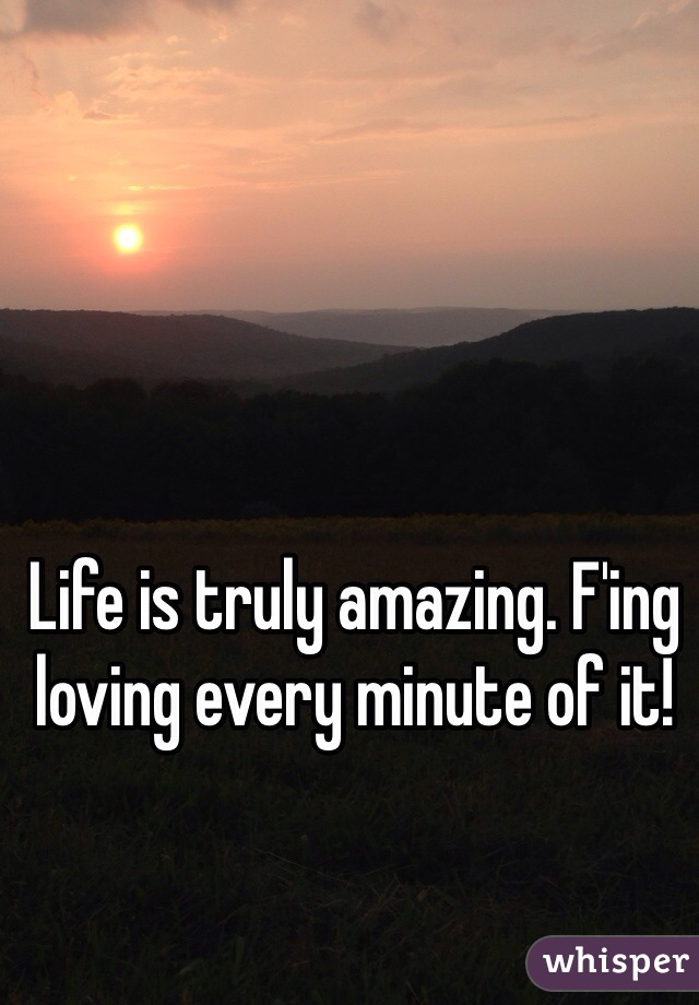 Life is truly amazing. F'ing loving every minute of it!