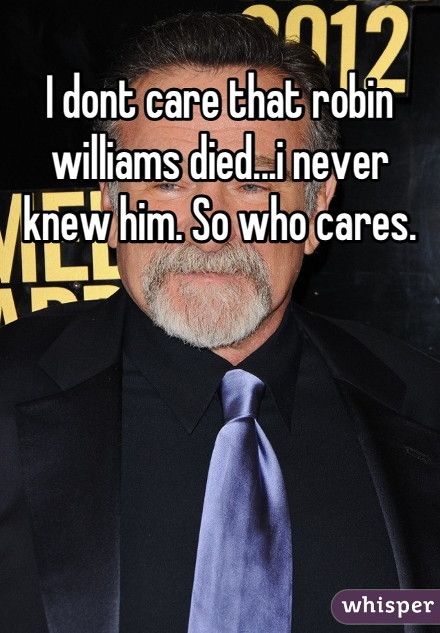 I dont care that robin williams died...i never knew him. So who cares.