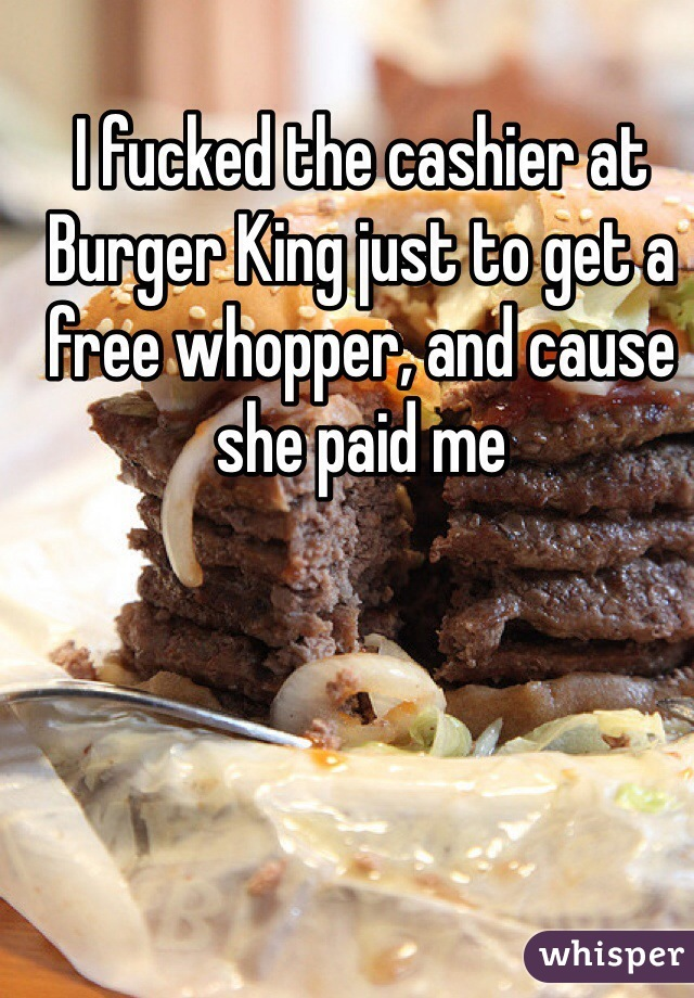 I fucked the cashier at Burger King just to get a free whopper, and cause she paid me