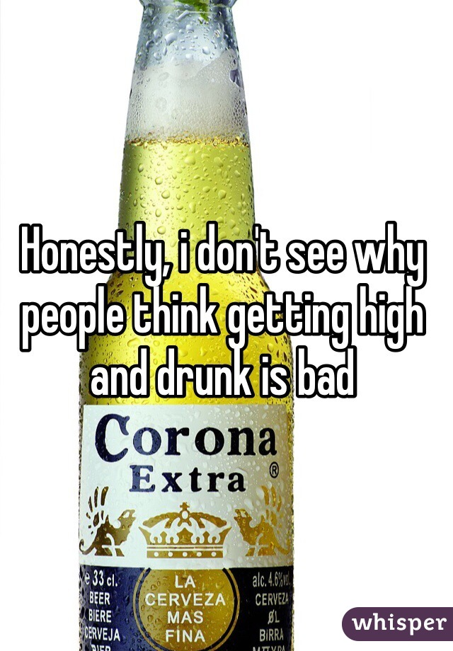 Honestly, i don't see why people think getting high and drunk is bad