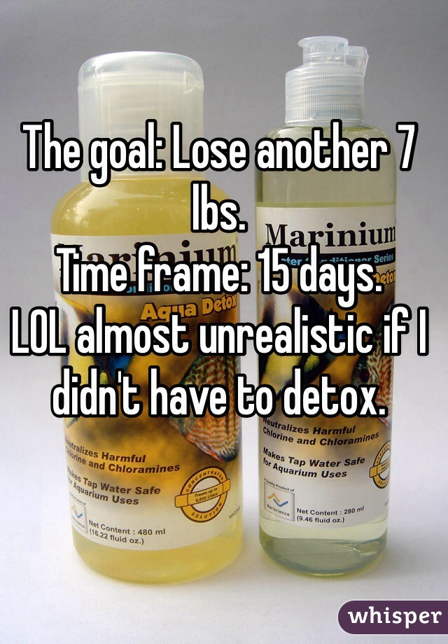The goal: Lose another 7 lbs.  Time frame: 15 days.  LOL almost unrealistic if I didn't have to detox.