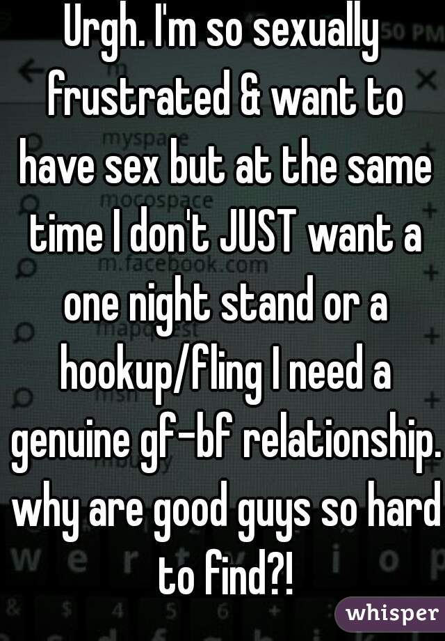 Urgh. I'm so sexually frustrated & want to have sex but at the same time I don't JUST want a one night stand or a hookup/fling I need a genuine gf-bf relationship. why are good guys so hard to find?!