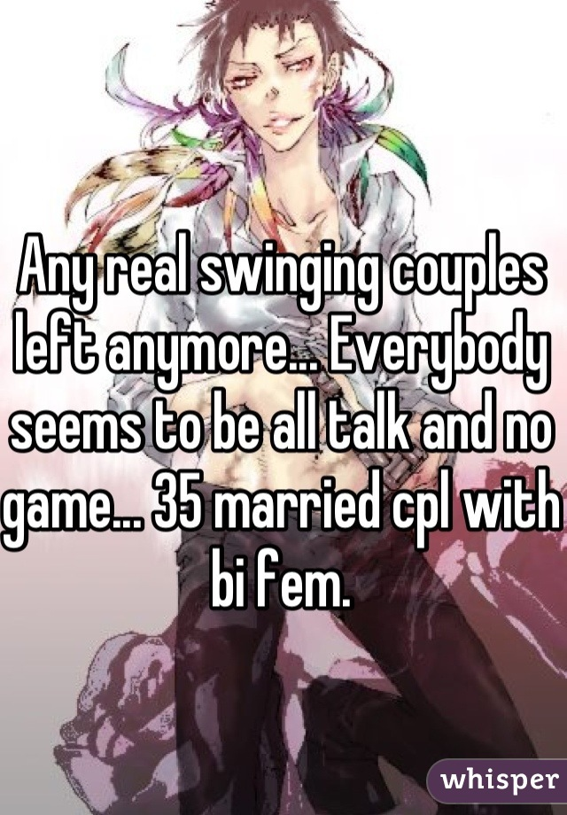 Any real swinging couples left anymore... Everybody seems to be all talk and no game... 35 married cpl with bi fem.